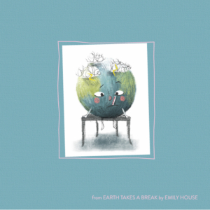From Earth Takes a Break by Emily House